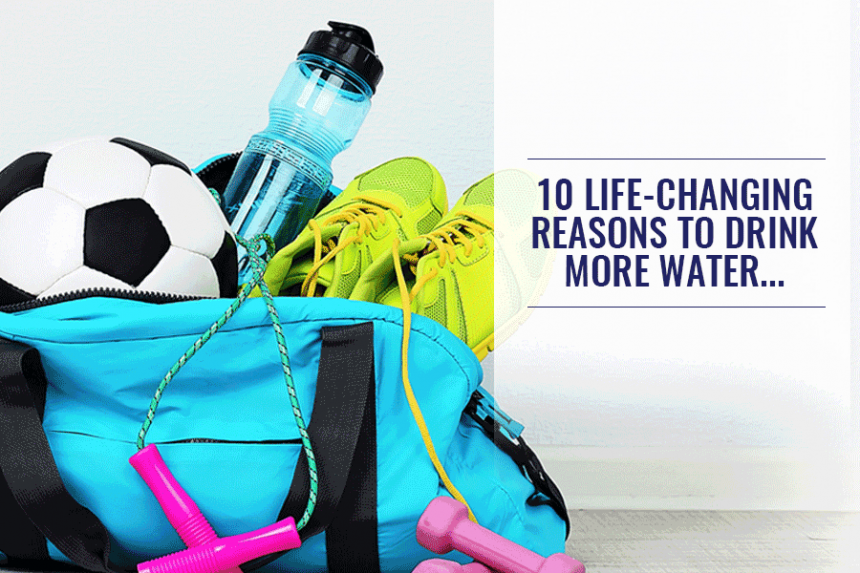 10 Life-Changing Reasons to Drink More Water